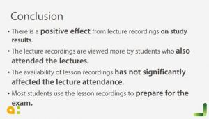 Conclusion, there is a positive effect from lecture recordings on study results. the lecture recordings are viewed more by students who also attended the lectures. The availability of lesson recordings has not significantly affected the lecture attendance. Most students use the lesson recordings to prepare for the exam.